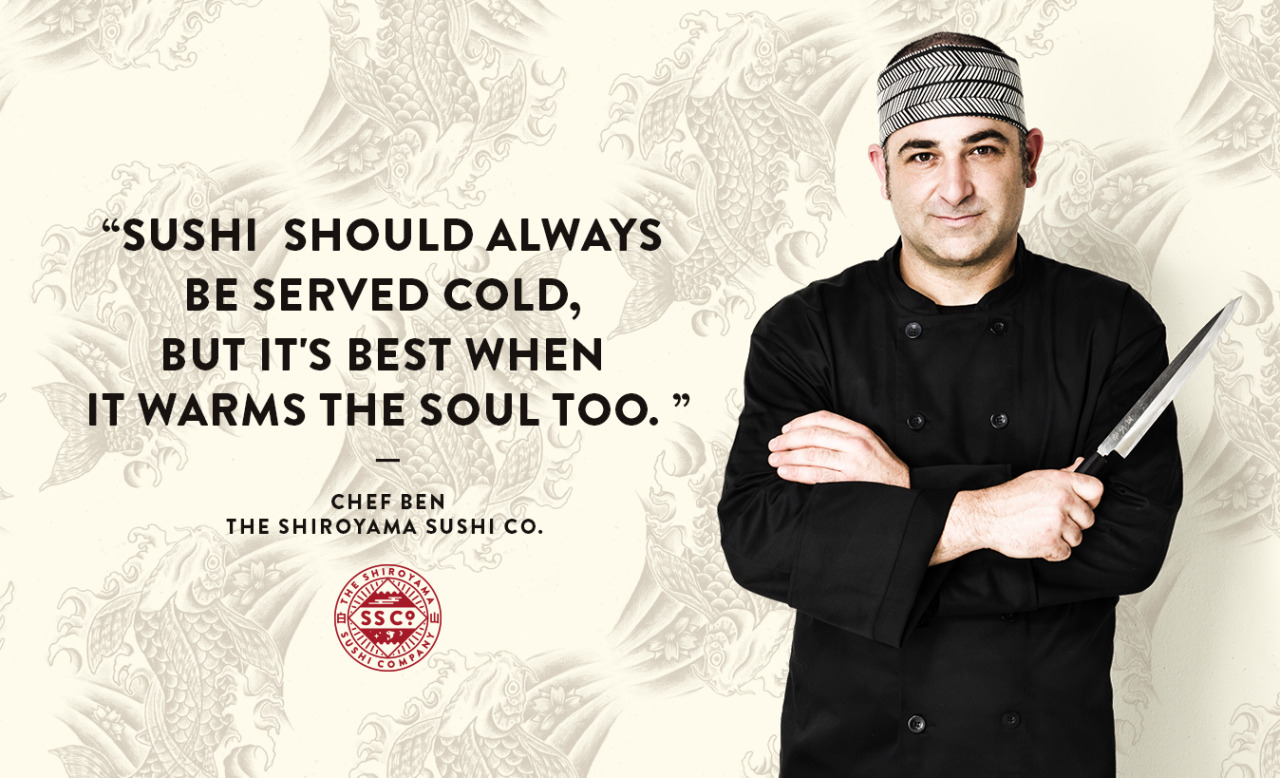 """Sushi should always be served cold, but it's best when it warms the soul too.""   Chef Ben - The Shiroyama Sushi Co."