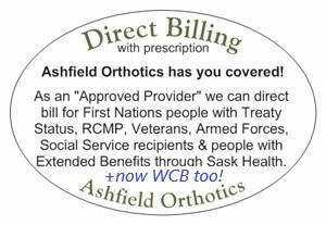 "Ashfield Orthotics was recently given ""Approved Provider"" status to direct bill for people with SK Health Extended Benefits (Just like Podiatrists!),  along with WCB & SGI Claimants as of 2019 too .   Start with  A Prescription  from Your Doctor!"