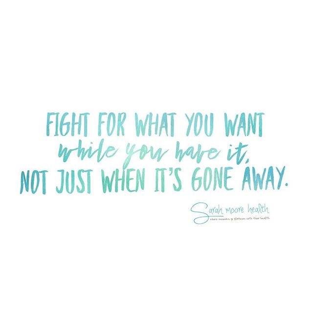 Fight. Don't wait to say, gosh i wish i would have, or i would do anything to have that again.  Our health, we have to work at it. We have to fight to know our body and give it what it needs to thrive.  We don't want to wait until we are super unhealthy or sick. This is the same for relationships and friendships ❤️