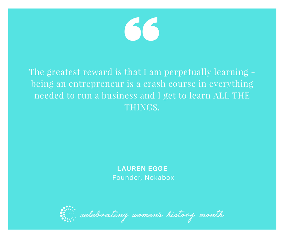 The greatest reward is that I am perpetually learning - being an entrepreneur is a crash course in everything needed to run a business and I get to learn ALL THE THINGS. - Lauren Egge