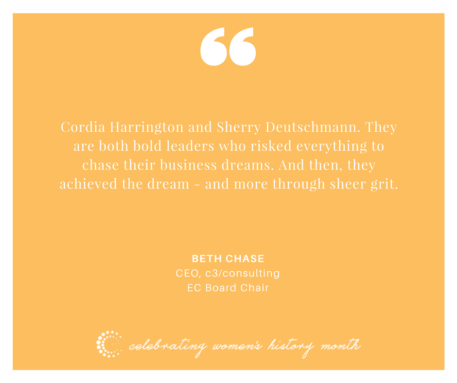 Cordia Harrington and Sherry Deutschmann. They are both bold leaders who risked everything to chase their business dreams. And then, they achieved the dream - and more through sheer grit.  - Beth Chase