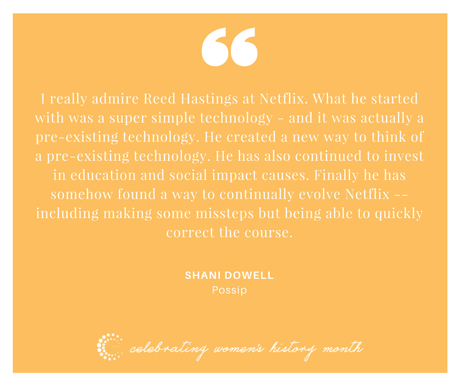 I really admire Reed Hastings at Netflix. What he started with was a super simple technology - and it was actually a pre-existing technology. He created a new way to think of a pre-existing technology. He has also continued to invest in education and social impact causes. Finally he has somehow found a way to continually evolve Netflix -- including making some missteps but being able to quickly correct the course. - Shani Dowell