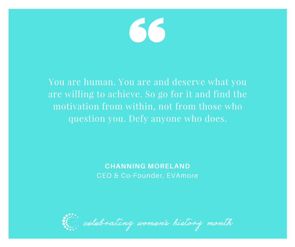 You are human. You are and deserve what you are willing to achieve. So go for it and find the motivation from within, not from those who question you. Defy anyone who does. - Channing Moreland
