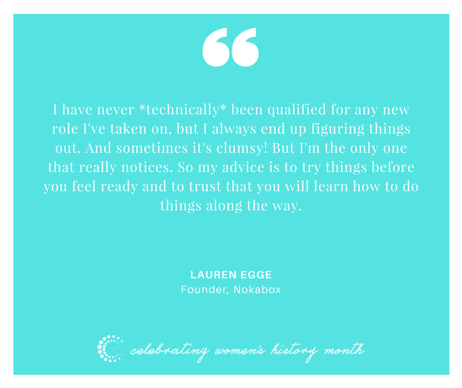 I have never *technically* been qualified for any new role I've taken on, but I always end up figuring things out. And sometimes it's clumsy! But I'm the only one that really notices. So my advice is to try things before you feel ready and to trust that you will learn how to do things along the way. - Lauren Egge