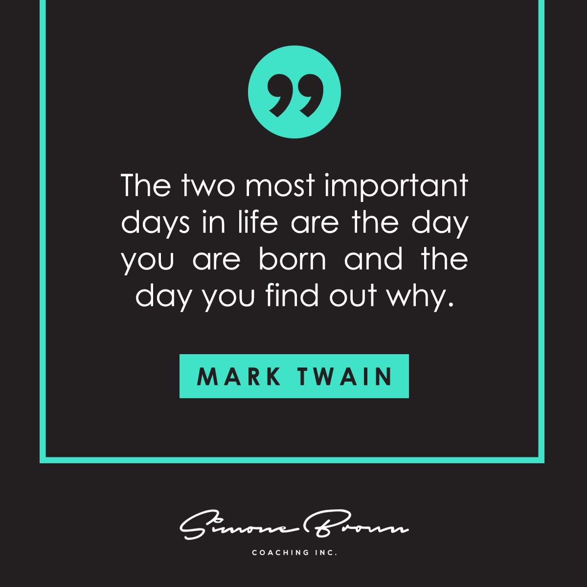 """""""The two most important days in life are the day you are born and the day you find out why."""" Mark Twain"""