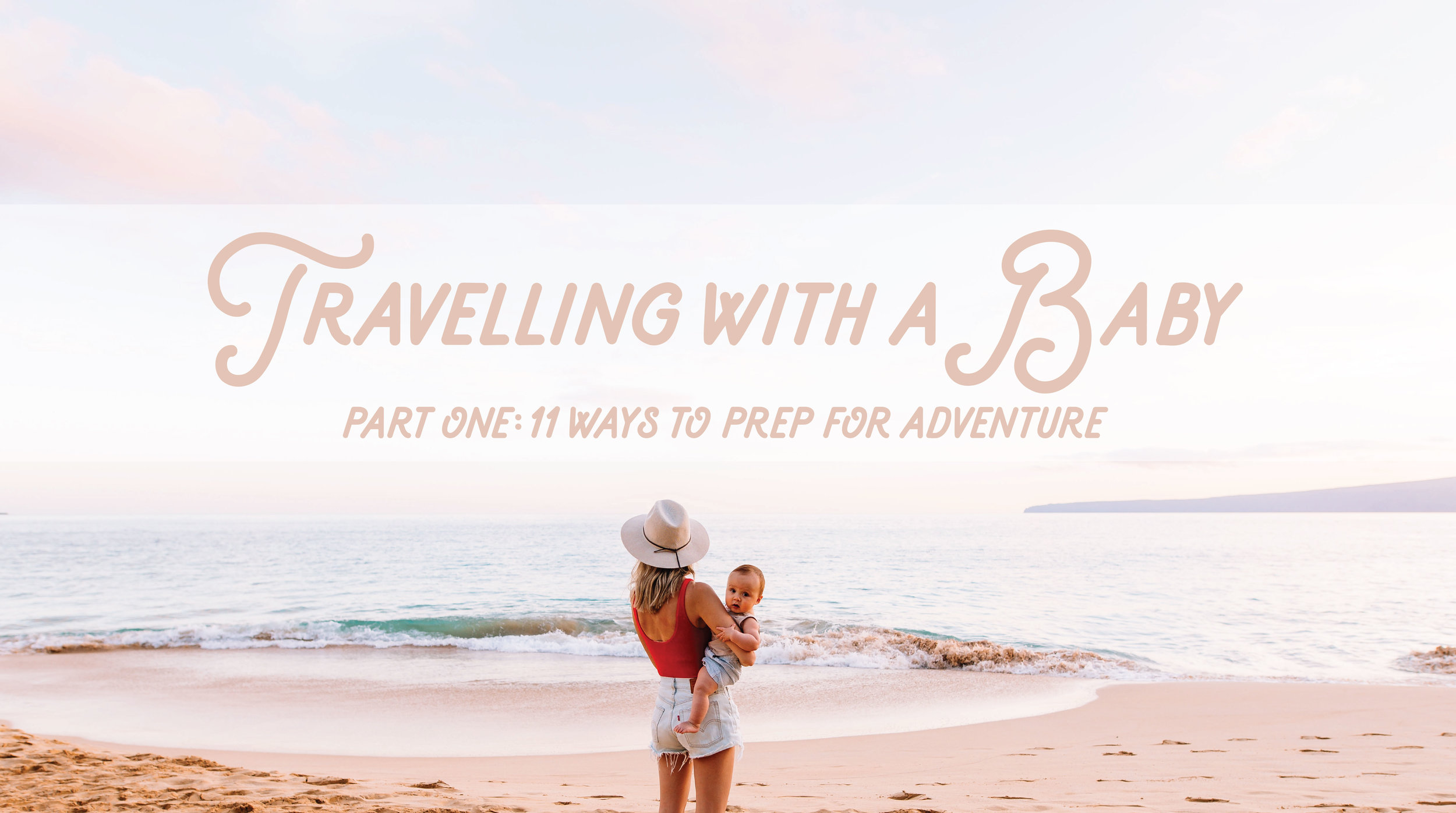 Travelling with a Baby. Part One: 11 Ways to Prep for Adventure
