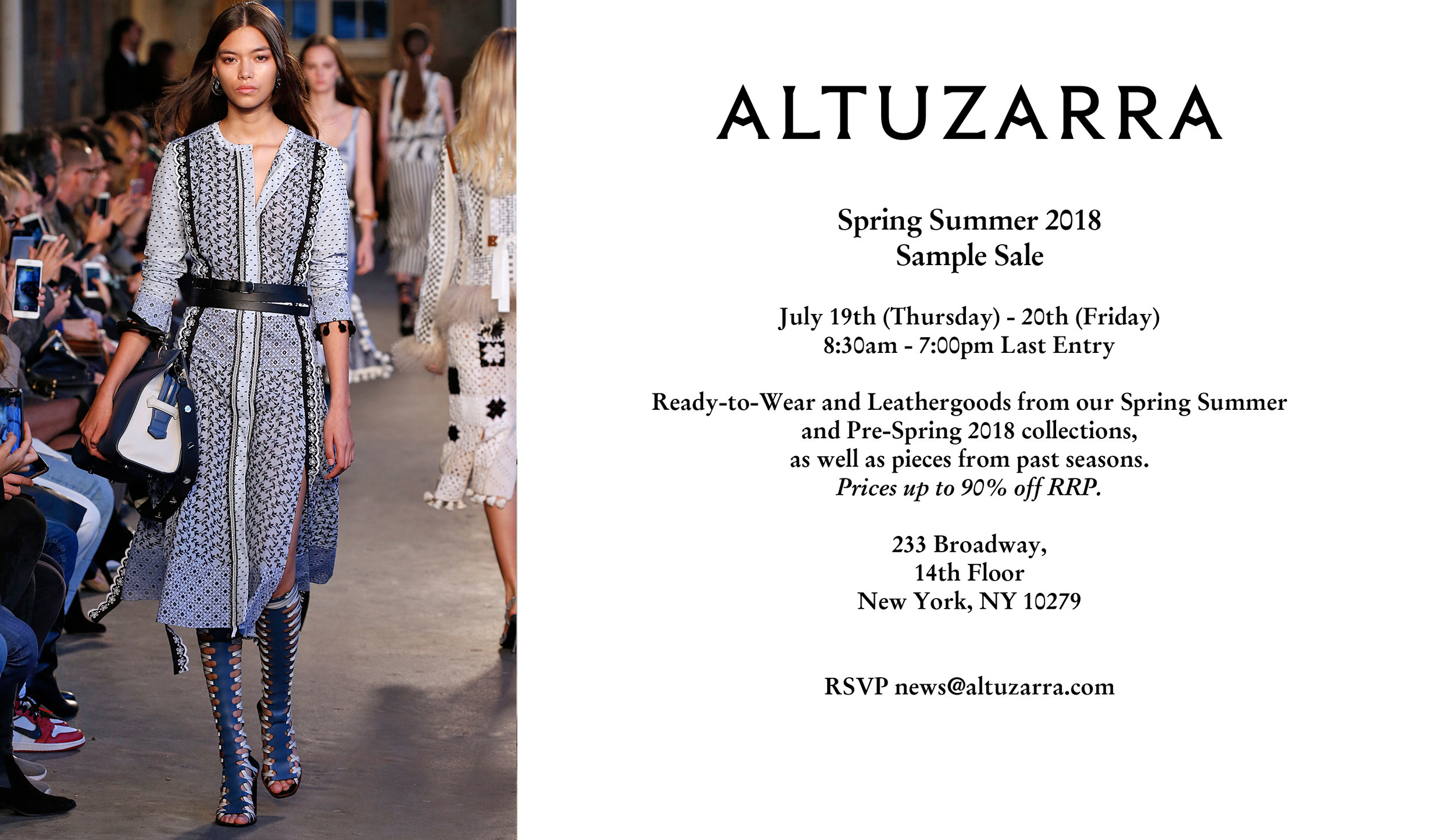 ALTUZARRA    Spring Summer 2018 Sample Sale   Thursday, July 19th - Friday, July 20th    8:30am - 7:00pm  Last Entry     Ready-To-Wear and Leathergoods from our Spring Summer and Pre-Spring 2018 collections, as well as pieces from past seasons.      Prices up to 90% off RRP.     233 Broadway,      14th Floor      New York, NY 10279        RSVP:  news@altuzarra.com