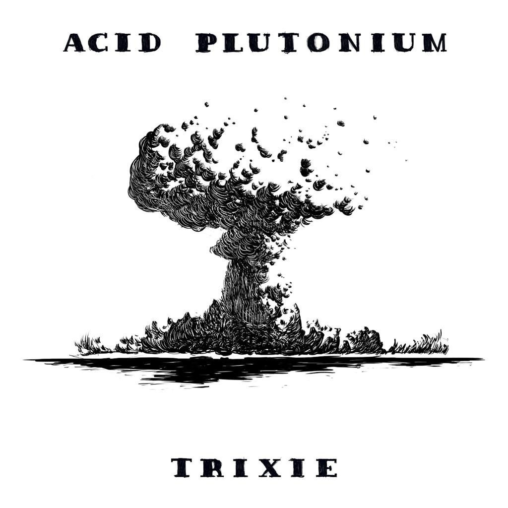 Acid Plutonium!: Trixie