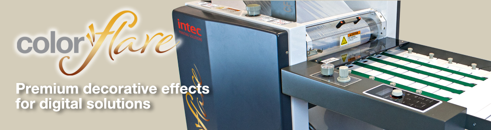 Premium decorative effects for digital solutions.    The Intec ColorFlare is a compact and environmentally-friendly, dual laminator and foil-flaring device, designed to offer an in-house decorative effects solution for short-run, on demand digital applications, as well as lamination for traditional litho output too!