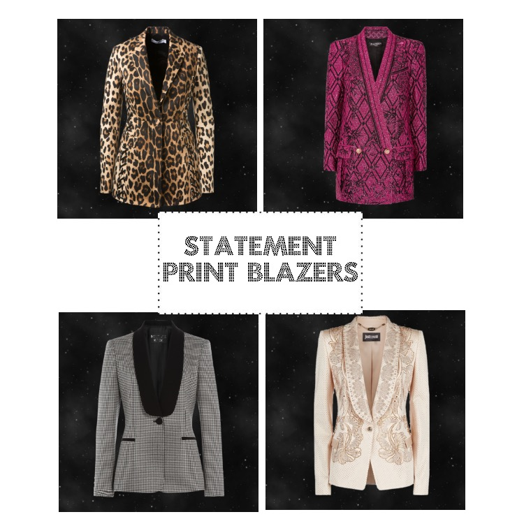 Statement print blazers are designed for you to have fun with but best worn with simple pieces.  Top Left   Altuzarra  leopard print cotton   Top right   Balmain  Matallic jacquard blazerCrystal embellished tuxedo blazer  Bottom Left   Boutique  Moschino  houndstooth blazer   Bottom Right   Just Cavalli  crystal embellished tuxedo blazer