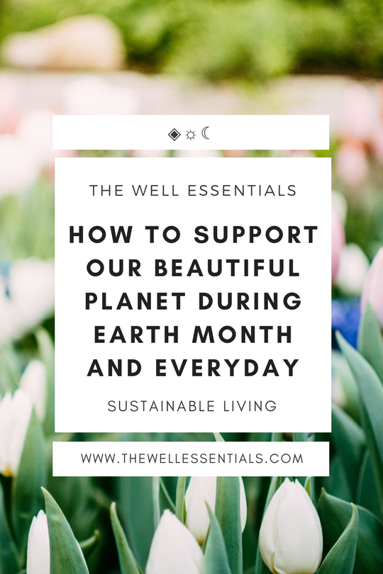How To Support Our Beautiful Planet During Earth Month And Everyday - The Well Essentials