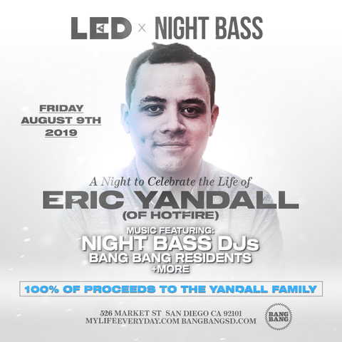 On the day of our first Night Bass festival, we were devastated to learn about the passing of Eric Yandall, one half of San Diego-based DJ/Production duo, Hotfire. Eric was a special member of our little Night Bass family of artists since the beginning. The way he brought smiles to everyone's faces and positive vibes into every room will never be forgotten. We are absolutely crushed to have lost him. We send our most heartfelt condolences to Eric's family and Sashca.  We're teaming up with LED to throw a fundraiser event on August 9th in San Diego for Eric's family to help pay for the funeral arrangements. We'll celebrate Eric's life and the music he loved. 100% of the proceeds will go to his family. Come celebrate Eric's life with us by purchasing a ticket down below.