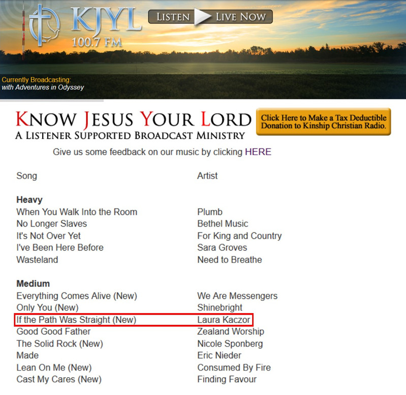 "KJLY, in southern Minnesota is one of several key stations that recently added ""If the Path Was Straight,"" the new radio single from Laura Kaczor. KJLY is the flagship station of Kinship Christian Radio, an eight station network impacting southern Minnesota and northern Iowa.   Response to ""If the Path Was Straight"" continues to be very strong.  The song was recently one of the Most Added Songs on the Billboard Soft AC chart!"