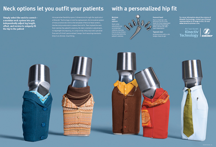Zimmer's M/L Taper Hip with Kinnectiv Technology Ad Campaign  Art director & Designer on the project, working with a photographer and team to style and compose a variety of personified medical instruments to quickly communicate the 'personalization' of the hip replacement technology.   This campaign won the 2009 Pharma Choice Award and a Gold Medal in PM360 Magazine.