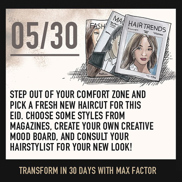 Hair we go! Step out of your comfort zone and pick a fresh new haircut for this Eid. Choose some styles from magazines, create your own creative mood board, and consult your hairstylist for your new look! Flip your hair and watch them stare! Transform in 30 days with Max Factor #IAMTRANSFORMED #joellembc1