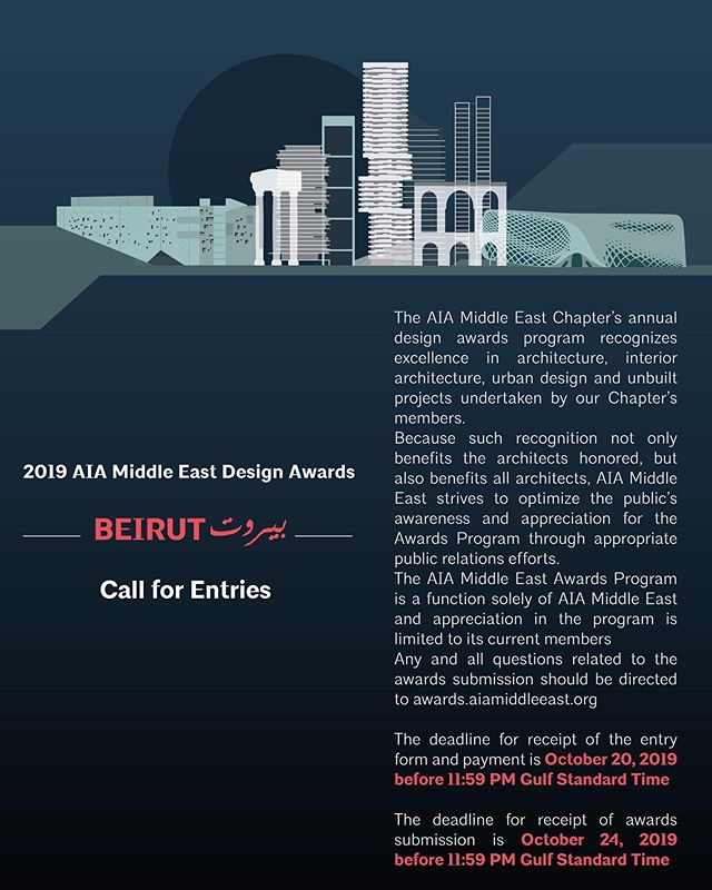 2019 AIA Middle East Design Awards Beirut بيروت  Call for Entries  The AIA Middle East Chapter's annual design awards program recognizes excellence in architecture, interior architecture, urban design and unbuilt projects undertaken by our Chapter's members.  Because such recognition not only benefits the architects honored, but also benefits all architects, AIA Middle East strives to optimize the public's awareness and appreciation for the Awards Program through appropriate public relations efforts.  The AIA Middle East Awards Program is a function solely of AIA Middle East and appreciation in the program is limited to its current members  Any and all questions related to the awards submission should be directed to awards@aiamiddleeast.org  The deadline for receipt of the entry form and payment is October 01, 2019 before 11:59 PM Gulf Standard Time  The deadline for receipt of awards submission is October 17, 2019 before 11:59 PM Gulf Standard Time  #architecture #design #designawards #beirut #aiame2019 #aiamiddleeast #construction #building #culture