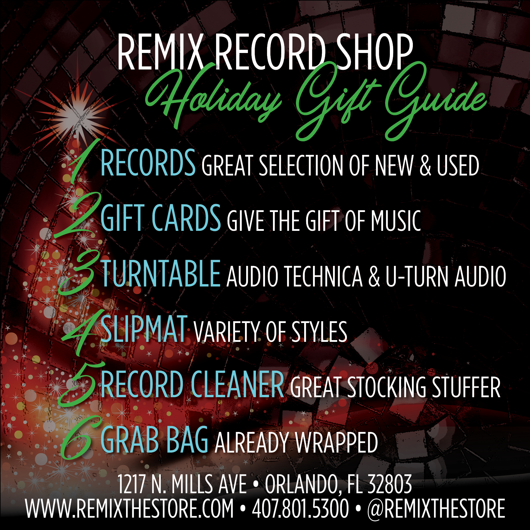 REMIX RECORD SHOP Holiday Gift Guide   Not sure what to get that special someone for Christmas? We can help! Here are six great gift ideas.  1.  RECORDS  - We have a large selection of new and used vinyl records. We carry rock, pop, hip-hop, electronic dance music, house, trance, breaks and more. There's something for everyone. Not exactly sure? Our team can help.   2.  GIFT CARDS  - Give the gift of music. Let that someone special come crate digging and pick out their own records!   3.  TURNTABLE  - Whether you're ready to upgrade or you are just getting into records we have a great selection of turntables. We carry Audio Technica and U-Turn Audio.   4.  SLIPMAT  - We have a variety of slipmat designs.   5.  RECORD CLEANER  - Makes an excellent stocking stuffer! After all, a clean record is a happy record!   6.  GRAB BAG  - Oh the mystery... the suspense! We hand-pick each record that goes into a grab bag. It's a great way to expand your music knowledge! They also make great conversation starters. BONUS they're already wrapped! We'll even give you a bow.  REMIX RECORD SHOP is located in the Mills50 District of Orlando - 1217 N. Mills Ave • Orlando, FL 32803. Open Monday - Saturday from 11a - 7p and Sunday from 12p - 5p. Follow us @remixthestore