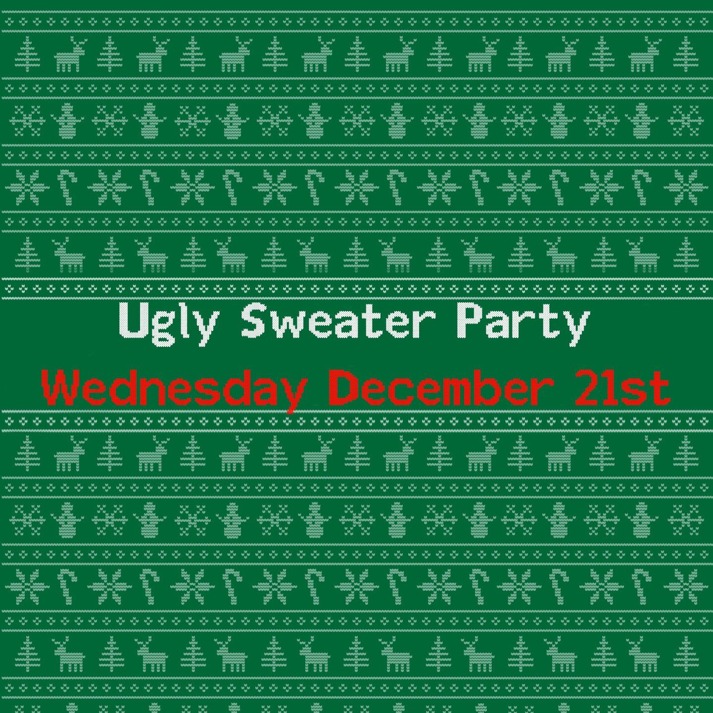On Wednesday December 21st we'll be holding an ugly sweater party! Join us for food, Christmas tunes, spiked egg nog and all the ugly sweaters you can handle!