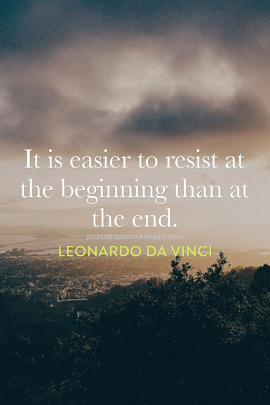 It is easier to resist at the beginning than at the end - quote