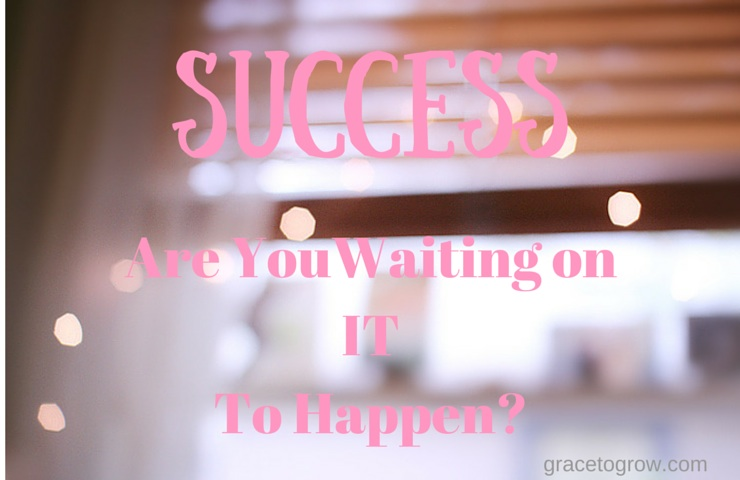 Are you waiting on success to happen.  If we overcome fear and doubt we can reach limits beyond what we expect.