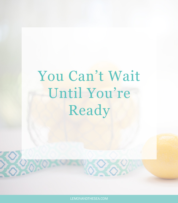 "You Can't Wait Until You're Ready | Lemon and the Sea: If you're waiting for the ""right"" time, you'll never find it. It's time to stop thinking and researching and start doing. Get out there, take the leap, and see what happens. If you keep waiting, you'll never accomplish the things you dream about."