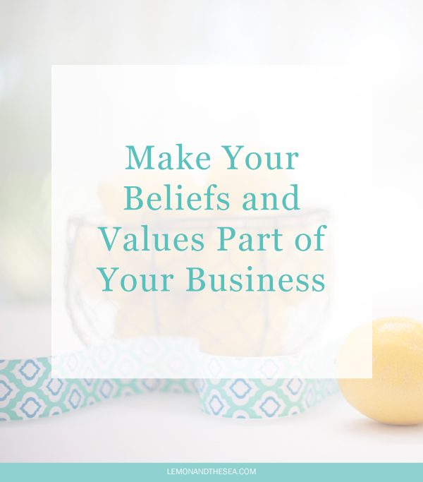 Make Your Beliefs & Values Part of Your Business | Lemon and the Sea: You have a business you love, but it needs to be more than just a way to make money. Continue to grow and love your business by making your beliefs and values a part of your business. You want a business you can be proud of, no matter where it takes you. This is how you do that!