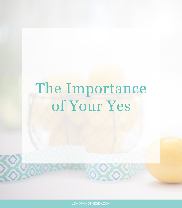 The Importance of Your 'Yes' | Lemon and the Sea: Your 'Yes' is important. You need to make it count. Use both your 'yes' and your 'no' to build a life that you love.