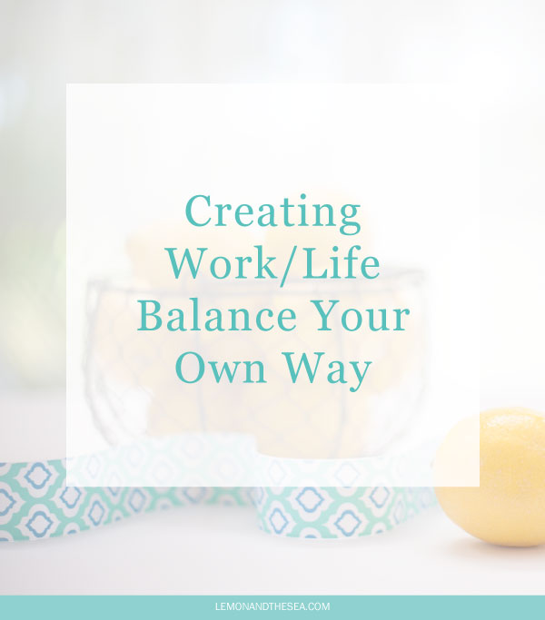 Creating Work/Life Balance Your Own Way | Lemon and the Sea: You need to find your own way of making your life and business work together.