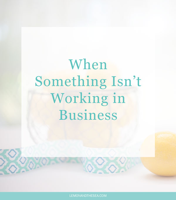When Something Isn't Working in Business | Lemon and the Sea: It's okay to let go of things that aren't serving your business.