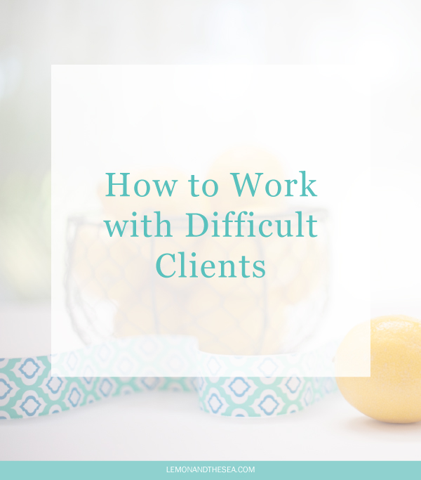 How to Work with Difficult Clients | Lemon and the Sea: Dealing with people who drive you crazy, even though you have to work with them every day.