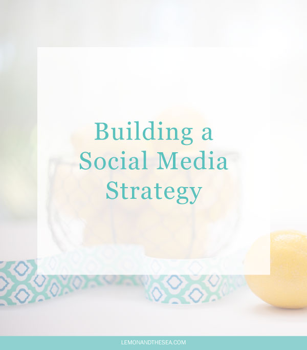 Building a Social Media Strategy | Lemon and the Sea: How to build a simple and effective social media strategy that will help you grow your business.