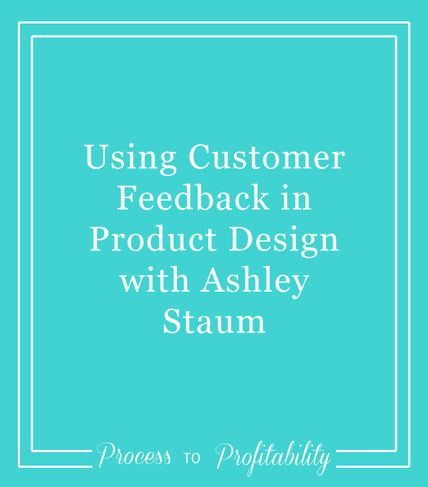+05 Using Customer Feedback in Product Design with Ashley Staum