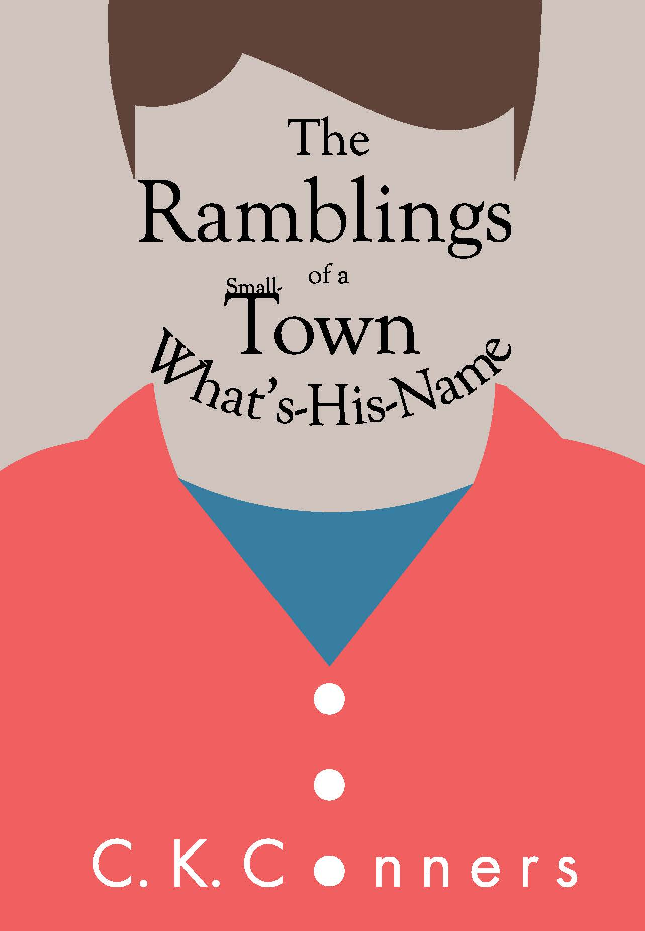 The Ramblings of a Small-Town What's-His-Name - Available in Paperback and Ebook Formats© 2018 by C. K. Conners