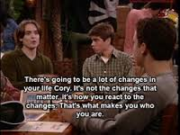 """""""There's going to be a lot of changes in your life, Cory. It's not the changes that matter, it's how you react to the changes. That's what makes you who you are."""" -Eric Matthews"""