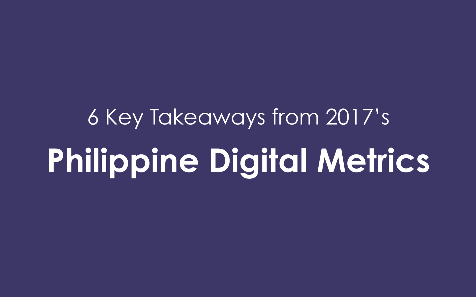6 Key Takeaways from 2017's Philippine Digital Metrics