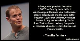 It was from Tim Ferriss that I first heard of 1,000 True Fans, and if you haven't heard of Tim, then he's pretty much the goal of any self made individual. If Tim's recommending this, then you know it has legs.