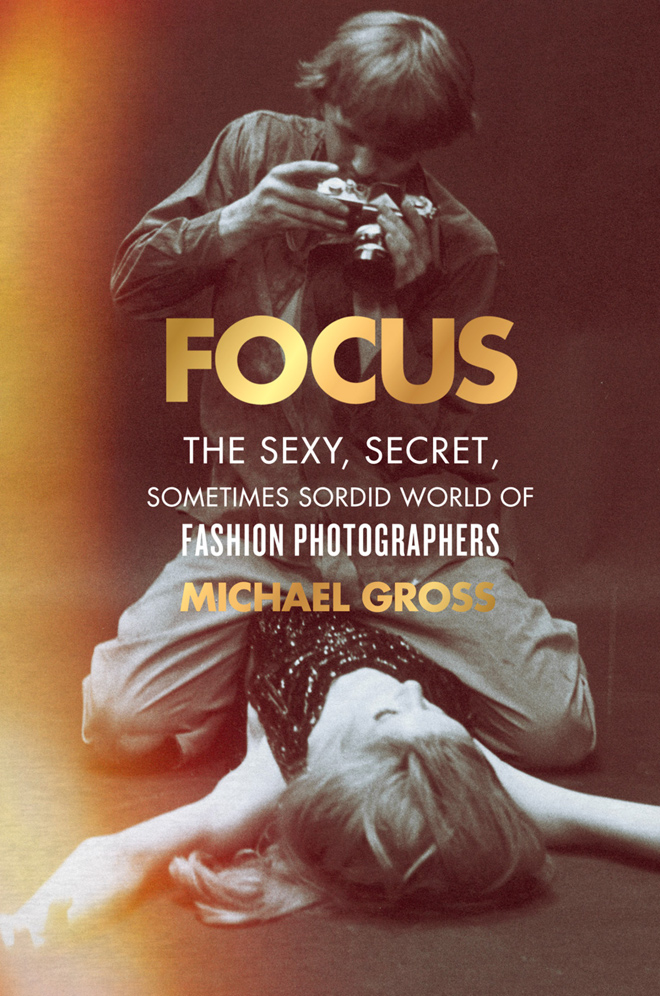 Focus. The Sexy, Secret,Sometimes Sordid World of Fashion Photographers by Michael Gross
