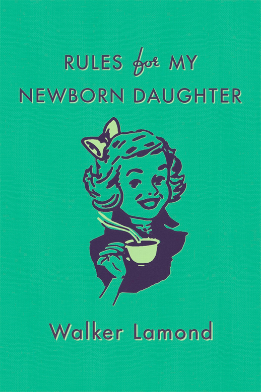 Rules for My Newborn Daughter, by Walker Lamond