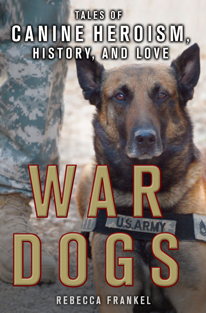 War Dogs. Tales of Canine Heroism, History and Love by Rebecca Frankel