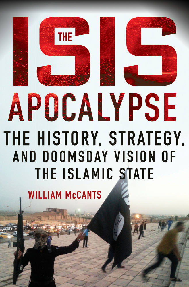 The ISIS Apocalypse. The History, Strategy, and Doomsday Vision of the Islamic State by William McCants
