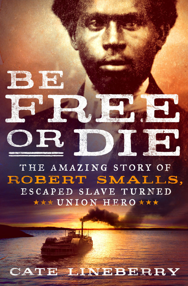 Be Free or Die, The Amazing Story of Robert Smalls by Cate Lineberry