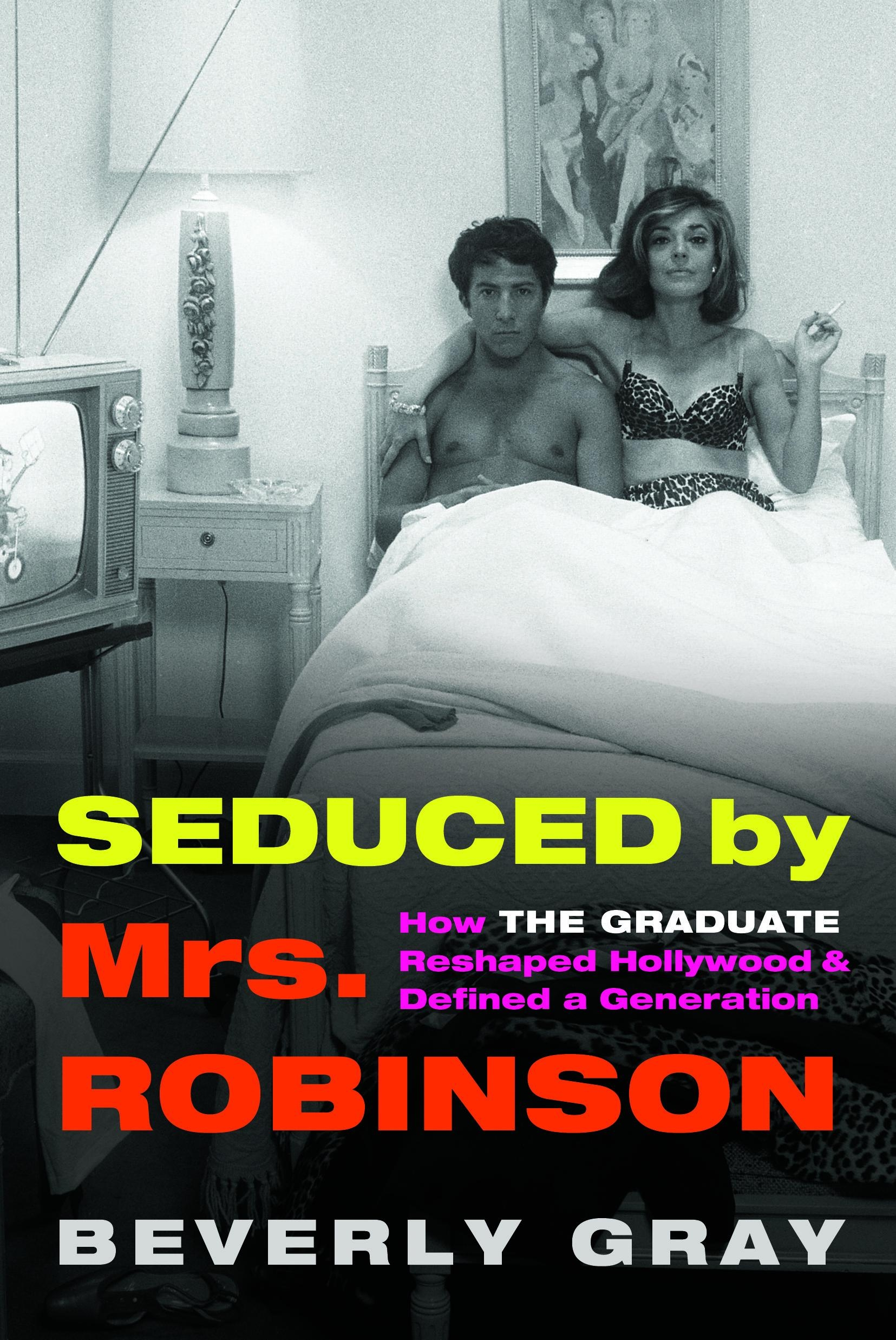 Seduced by Mrs Robinson, How the Graduate Reshaped Hollywood and Reshaped a Generation by Beverly Gray