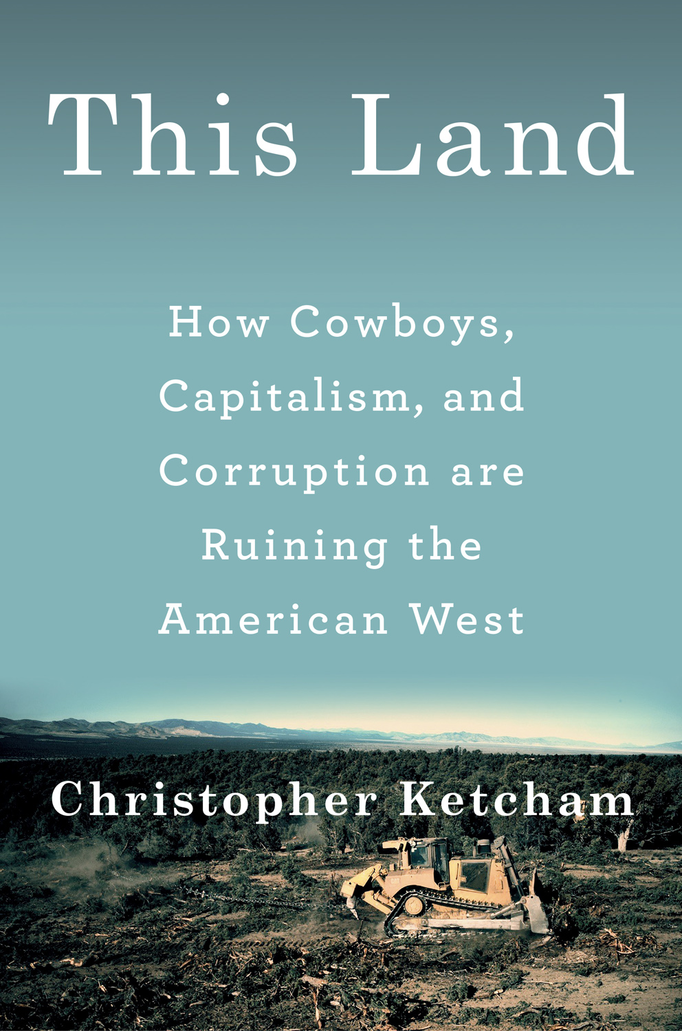 This Land, How Cowboys, Capitalism and Corruption are Ruining the American West by Christopher Ketcham