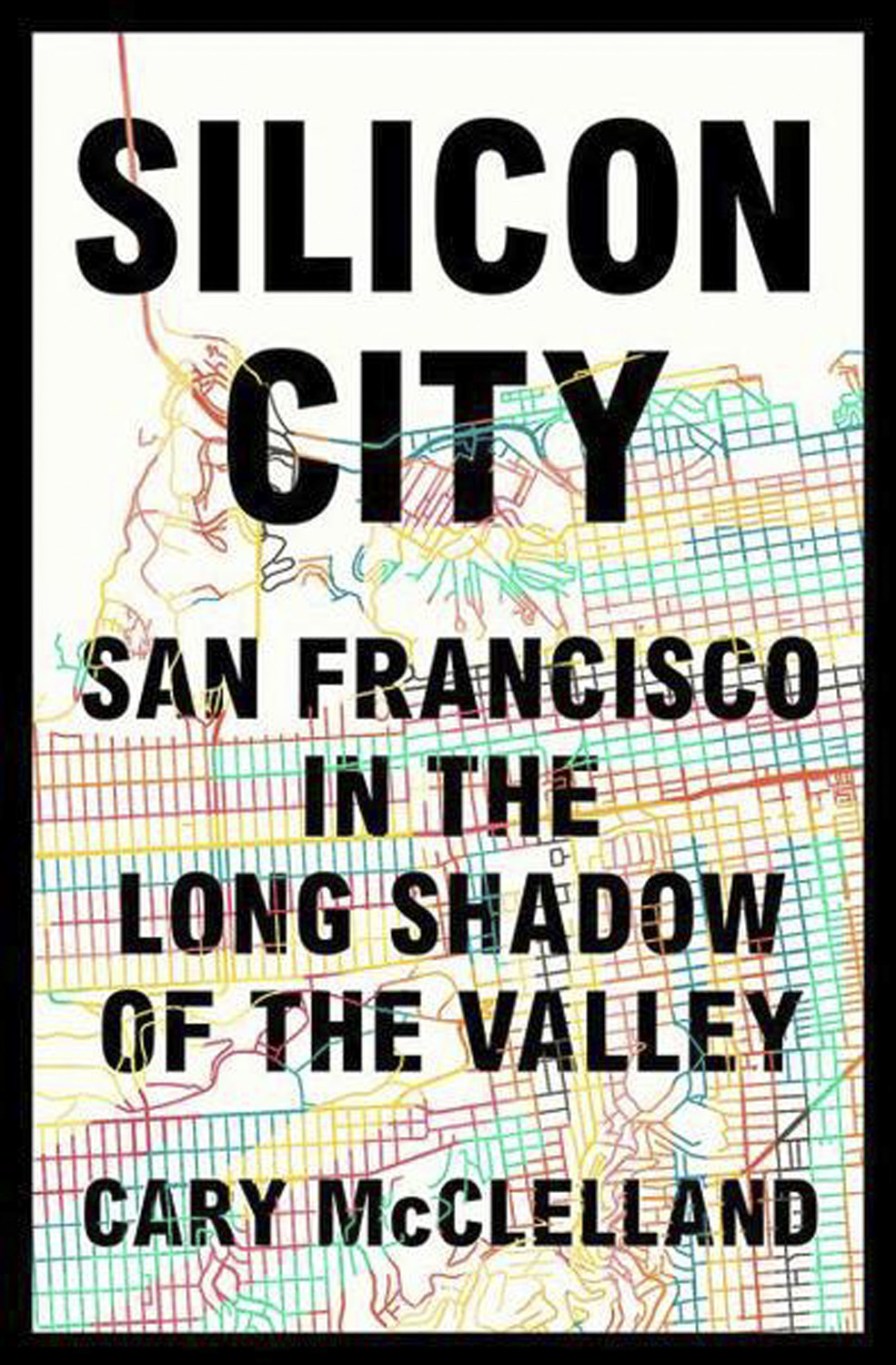 Silicon City: San Francisco in the Long Shadow of the Valley by Cary McClelland