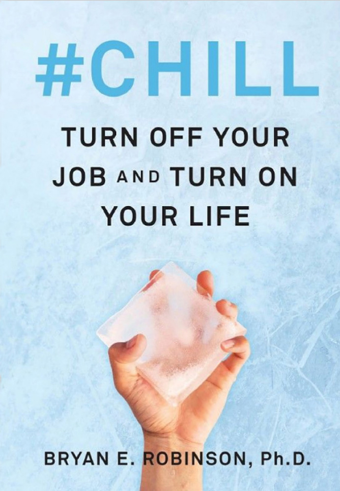 #Chill: Turn Off Your Job and Turn On Your Life By Bryan E. Robinson, PhD
