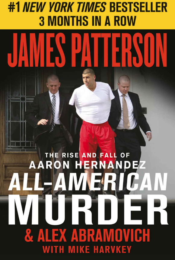 The Rise and Fall of Aaron Hernandez, All-American Murder by James Patterson & Alex Abramovich with Mike Harvkey