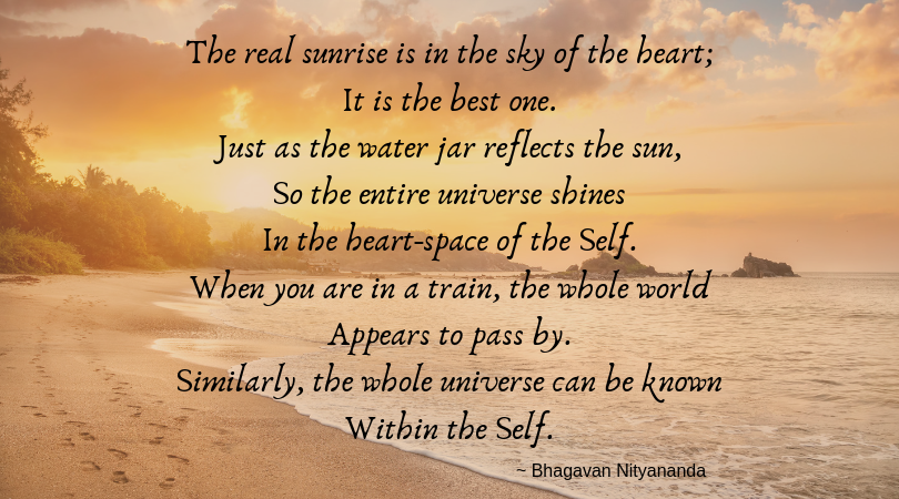 The real sunrise is in the sky of the heart; It is the best one. Just as the water jar reflects the sun, So the entire universe shines In the heart-space of the Self. When you are in a train, the whole world Appears -3.png