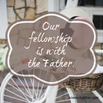 Our Fellowship Is With The Father sowandgather.com