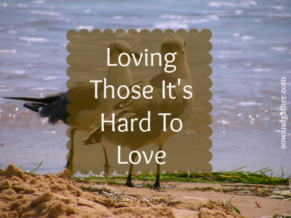 When Loving Someone Is Hard sowandgather.com #love #Easter