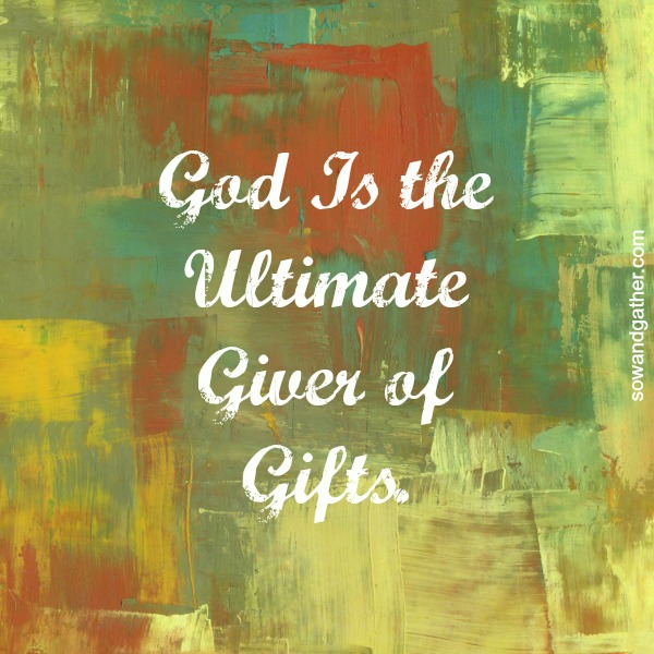 God Is The Ultimate Giver of Gifts. #sowandgather #mothers